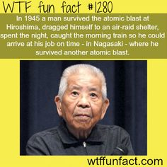 overly manly man or bad luck brain ? In 1945 a man survived the atomic blast at Hiroshima, dragged himself to an air-raid shelter, spent the night, caught the morning train so he could arrive at his job on time - in Nagasaki - where he survived. Wow Facts, Wtf Fun Facts, Funny Facts, Random Facts, Strange Facts, Crazy Facts, Random Stuff, Epic Facts, Happy Facts