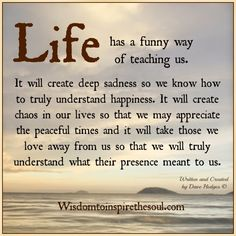 Life Has A Funny Way Of Teaching Us love love quotes life quotes quotes quote life truth wisdom wise quotes quotes about love and life deep meaningful quotes Funny Inspirational Quotes, Wise Quotes, Inspiring Quotes About Life, Meaningful Quotes, Great Quotes, Words Quotes, Quotes To Live By, Funny Quotes, Wise Sayings About Life
