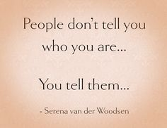 """People don't tell you who you are...you tell them."" - Serena van der Woodsen"