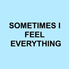 Sometimes I feel everything.