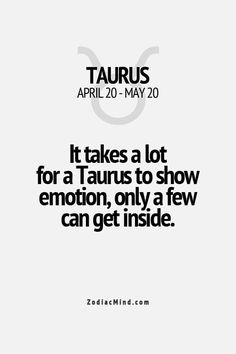 It takes a lot for a Taurus to show emotion; only a few can get inside.