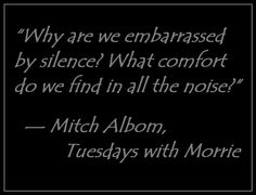 """""""Why are we embarrassed by silence? What comfort do we find in all the noise?""""  — Mitch Albom, Tuesdays with Morrie"""