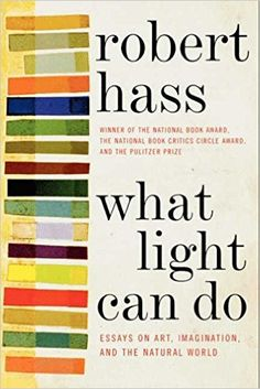 What Light Can Do: Essays on Art, Imagination, and the Natural World: Robert Hass: 9780061923913: Amazon.com: Books