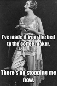 Me every morning...well most mornings unless there is no coffee LOL!