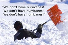 Hehehehehe!  I now live in a place that does have hurricanes and I would rather plow through a massive blizzard than deal with hurricane aftermath any time!!