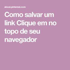 Como salvar um link    Clique em no topo de seu navegador