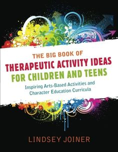The Big Book of Therapeautic Activity Ideas for Children and Teens: Inspiring Arts-Based Activities and Character #Education Curricula/Lindsey Joiner