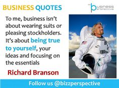 To me, business isn't about wearing suits or pleasing stockholders. It's about being true to yourself, your ideas and focusing on the essentials  #RichardBranson #VirginGroup #BusinessManagement #BusinessQuotes #CEOQuotes
