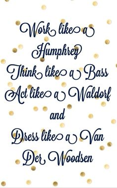 Only Gossip Girl fans will get it.work like a humphrey, think like a bass, act like a waldorf, and dress like a van der wooden. Favorite Quotes, Best Quotes, Tv Quotes, Gossip Girl Quotes, Deep, Way Of Life, Picture Quotes, Inspire Me, Life Lessons