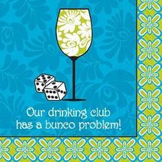 Our Drinking Club has a Bunco Problem!...hahaha...our group doesn't drink much, but toooo funny not to save!  Peace, D