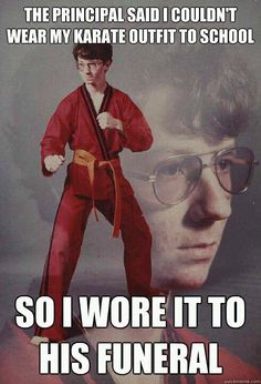 The principal said I couldn't wear my karate outfit to school, so I wore it to his FUNERAL
