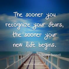 The sooner you recognize your fears, the sooner your new life begins.