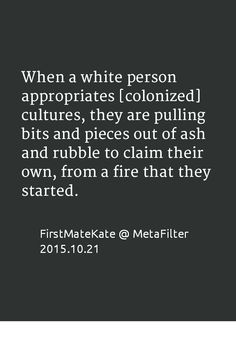 When a white person appropriates [colonized] cultures, they are pulling bits and pieces out of ash and rubble to claim their own, from a fire that they started.