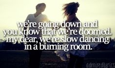 Slow Dancing In A Burning Room - John Mayer -I don't like John Mayer, but this song and the lyrics are amazing.