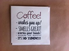 who doesn't like some good coffee? Well this card will surely put a smile on someone's face once delivered!