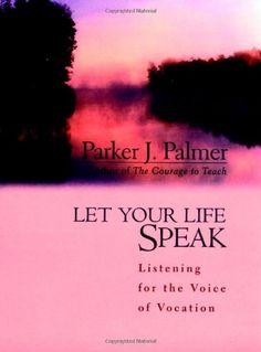Let Your Life Speak: Listening for the Voice of Vocation by Parker J.  Palmer. With wisdom, compassion, and gentle humor, Parker J. Palmer invites us to listen to the inner teacher and follow its leadings toward a sense of meaning and purpose. Telling stories from his own life and the lives of others who have made a difference, he shares insights gained from darkness and depression as well as fulfillment and joy, illuminating a pathway toward vocation for all who seek.