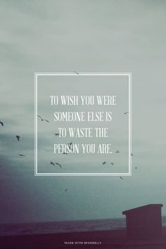To wish you were someone else is to waste the person you are.  | Lynn made this with Spoken.ly