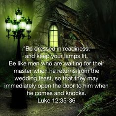 """Luke """"Be dressed in readiness, and keep your lamps lit. Be like men who are waiting for their master when he returns from the wedding feast, so that they may immediately open the door to him when he comes Prayer Verses, Faith Prayer, Bible Verses Quotes, Bible Scriptures, Faith Quotes, Gods Love Quotes, Quotes About God, Powerful Scriptures, Luke 12"""