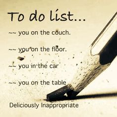 To do list. The list just keeps gong on and on. Hot Quotes, Sexy Love Quotes, Flirty Quotes, Kinky Quotes, Love Quotes For Him, Flirty Memes For Him, Freaky Relationship Goals, Relationship Quotes, Life Quotes