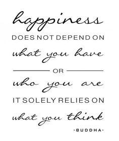 Happiness doesn't depend on what you have or who you are; it solely relies on what you think.