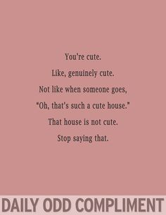 Daily Odd Compliment- house is not cute...