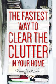 Cleaning the Clutter from your home - The Fastest Way to Clear The Clutter In Your Home - Clear the clutter and get your home organized today