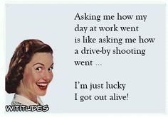 """""""Asking me how day at work went is like asking me how a drive-by shooting went … I'm just lucky I got out alive!"""""""