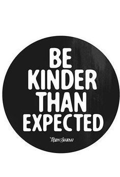 """""""Be kinder than expected."""""""