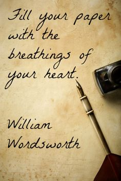 Fill your paper with the breathings of your heart. -Wordsworth. Something I aim to accomplish More