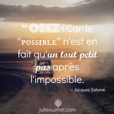 Citations et pensées positives | Créer ma vie, Julie Ouimet  | '' Osez ! Car le ''possible'' n'est en fait qu'un petit pas après l'impossible. ~ Jacques Salomé