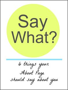 'Say What? 6 things your about page should say about you' is a quick and easy workbook designed to help you show that about page who's in charge, and write a bio so compelling your target market has no choice but to get on board with you.