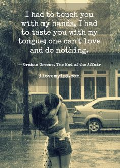 I had to touch you with my hands, I had to taste you with my tongue; one can't love and do nothing. ~ G. Greene