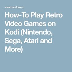 How-To Play Retro Video Games on Kodi (Nintendo, Sega, Atari and More)