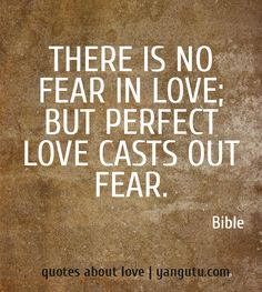 There is no fear in love; but perfect love casts out fear, ~ Bible <3 Quotes about love #quotes, #love, #sayings, https://apps.facebook.com/yangutu