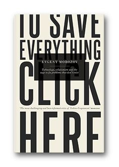 To Save Everything, Click Here: The Folly of Technological Solutionism by Evgeny Morozov
