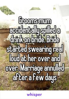 Grooms mum accidentally spilled a drink on bride. Bride started swearing real loud at her over and over. Marriage annulled after a few days