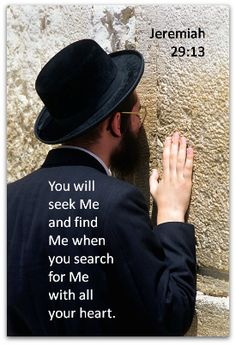 You will seek Me and find Me when you search for Me with all your heart. Jeremiah 29:13