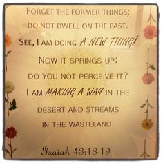 Isaiah 43:18-19 - verses my mom gave me not to long ago just when God knew I needed them! :)