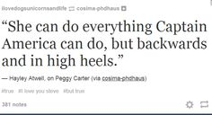 ''She can do everything Captain America can do, but backwards and in high heels.'' Hahaha :) / Peggy Carter