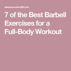 7 of the Best Barbell Exercises for a Full-Body Workout