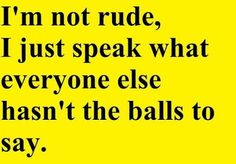 I'M NOT RUDE.. I JUST SPEAK WHAT.... - http://www.razmtaz.com/im-not-rude-i-just-speak-what/