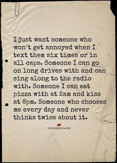 """"""" I just want someone who won't get annoyed when I text them six times or in all caps. Someone I can go on long drives with and can sing along to the radio with. Someone I can eat pizza with at 2am and kiss at 6pm. Someone who chooses me every day and never thinks twice about it."""" #love #lovequotes #relationshipquotes"""