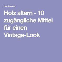 Holz altern - 10 zugängliche Mittel für einen Vintage-Look Ageing, Old Wood, Home Remedies, Tips