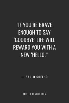 Paulo Coelho Quote - If you're brave enough to say 'goodbye'. Encouragement Quotes, Wisdom Quotes, True Quotes, Motivational Quotes, Inspirational Quotes, Quotes Quotes, Meaningful Quotes About Life, Inspiring Quotes About Life, Meaningful Quote Tattoos