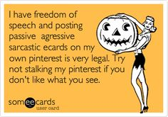 True for the insignificant people in my life that read into everything I post on fb and Pinterest! Get a life!