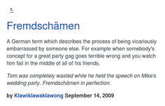 A German term which describes the process of being vicariously embarrassed by someone else. For example when somebody's concept for a great party g...