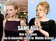 Adele's 24 Taylor's 22. Adele had became a mother pretty young too. While I agree with the overall message your facts are out of place and incorrect therefore I must disclaim you as a little bitch.
