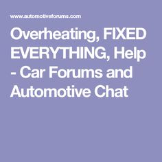 Overheating, FIXED EVERYTHING, Help - Car Forums and Automotive Chat