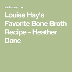 Louise Hay's Favorite Bone Broth Recipe - Heather Dane