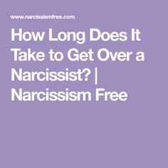 How Long Does It Take to Get Over a Narcissist?   Narcissism Free